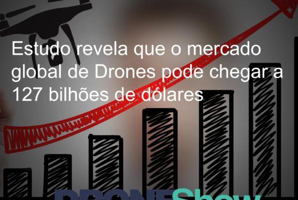 Estudo revela que o mercado global de Drones pode chegar a 127 bilhões de dólares
